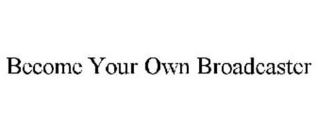 BECOME YOUR OWN BROADCASTER