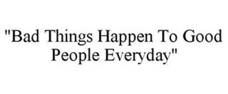 """""""BAD THINGS HAPPEN TO GOOD PEOPLE EVERYDAY"""""""