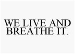 WE LIVE AND BREATHE IT.