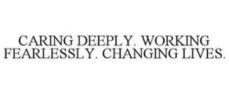 CARING DEEPLY. WORKING FEARLESSLY. CHANGING LIVES.