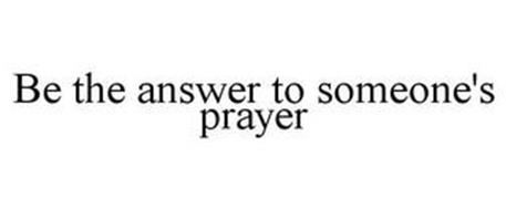 BE THE ANSWER TO SOMEONE'S PRAYER
