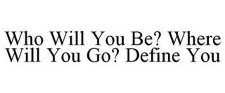 WHO WILL YOU BE? WHERE WILL YOU GO? DEFINE YOU