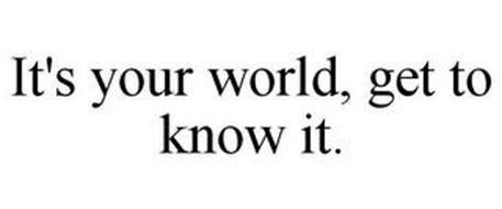 IT'S YOUR WORLD, GET TO KNOW IT.