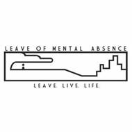 LEAVE OF MENTAL ABSENCE LEAVE. LIVE. LIFE.