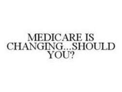 MEDICARE IS CHANGING...SHOULD YOU?