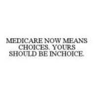 MEDICARE NOW MEANS CHOICES. YOURS SHOULD BE INCHOICE.