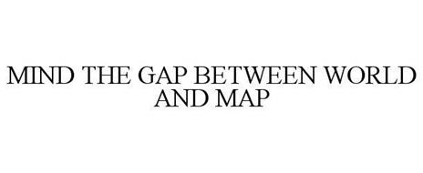 MIND THE GAP BETWEEN WORLD AND MAP