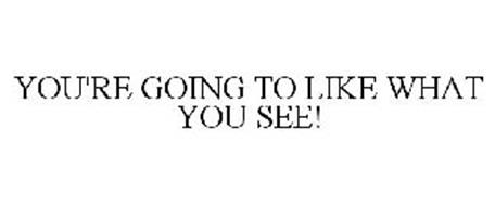YOU'RE GOING TO LIKE WHAT YOU SEE!
