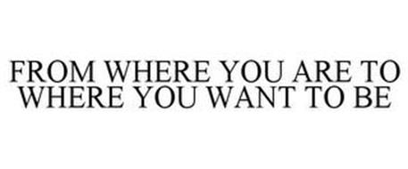 FROM WHERE YOU ARE TO WHERE YOU WANT TOBE