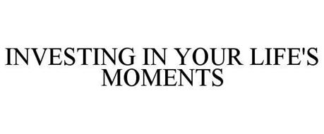 INVESTING IN YOUR LIFE'S MOMENTS