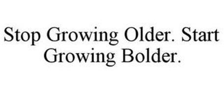 STOP GROWING OLDER. START GROWING BOLDER.