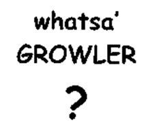 WHATSA' GROWLER