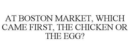 AT BOSTON MARKET, WHICH CAME FIRST, THE CHICKEN OR THE EGG?