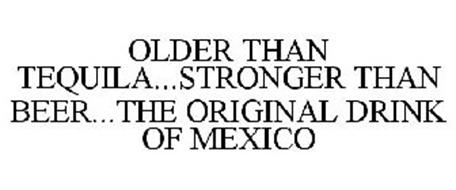 OLDER THAN TEQUILA...STRONGER THAN BEER...THE ORIGINAL DRINK OF MEXICO