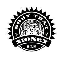 BOUT THAT MONEY B.T.M