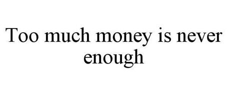 TOO MUCH MONEY IS NEVER ENOUGH