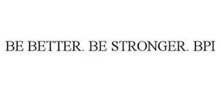 BE BETTER. BE STRONGER. BPI