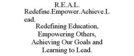 R.E.A.L. REDEFINE.EMPOWER.ACHIEVE.LEAD. REDEFINING EDUCATION, EMPOWERING OTHERS, ACHIEVING OUR GOALS AND LEARNING TO LEAD.