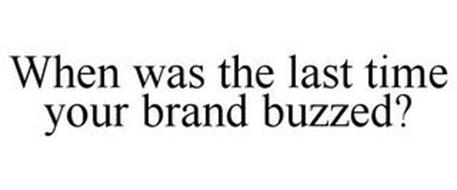 WHEN WAS THE LAST TIME YOUR BRAND BUZZED?