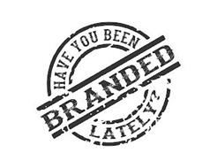 HAVE YOU BEEN BRANDED LATELY?