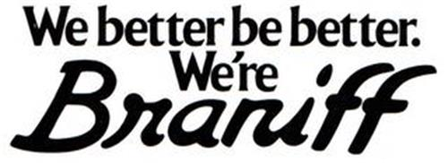 WE BETTER BE BETTER. WE'RE BRANIFF