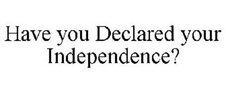 HAVE YOU DECLARED YOUR INDEPENDENCE?