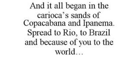 AND IT ALL BEGAN IN THE CARIOCA'S SANDSOF COPACABANA AND IPANEMA. SPREAD TO RIO, TO BRAZIL AND BECAUSE OF YOU TO THE WORLD...