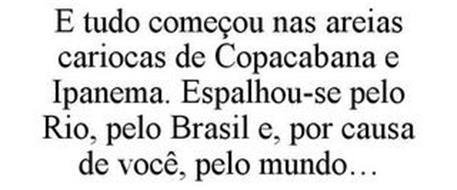 E TUDO COMEÇOU NAS AREIAS CARIOCAS DE COPACABANA E IPANEMA. ESPALHOU-SE PELO RIO, PELO BRASIL E, POR CAUSA DE VOCÊ, PELO MUNDO...