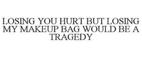LOSING YOU HURT BUT LOSING MY MAKEUP BAG WOULD BE A TRAGEDY