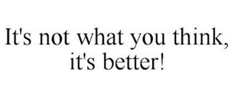 IT'S NOT WHAT YOU THINK, IT'S BETTER!
