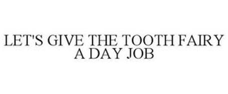 LET'S GIVE THE TOOTH FAIRY A DAY JOB