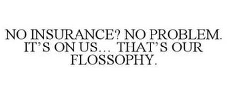 NO INSURANCE? NO PROBLEM. IT'S ON US... THAT'S OUR FLOSSOPHY.