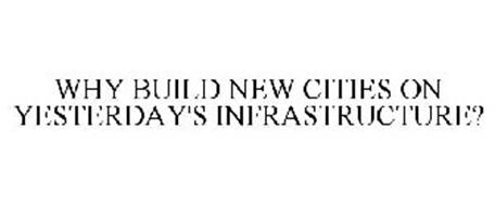WHY BUILD NEW CITIES ON YESTERDAY'S INFRASTRUCTURE?