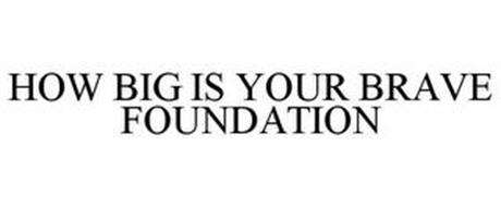 HOW BIG IS YOUR BRAVE FOUNDATION