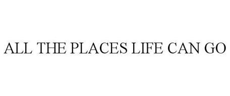 ALL THE PLACES LIFE CAN GO