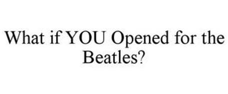WHAT IF YOU OPENED FOR THE BEATLES?