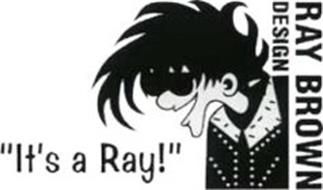 """""""IT'S A RAY!"""" RAY BROWN DESIGN"""