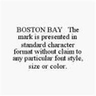 BOSTON BAY THE MARK IS PRESENTED IN STANDARD CHARACTER FORMAT WITHOUT CLAIM TO ANY PARTICULAR FONT STYLE,SIZE OR COLOR.