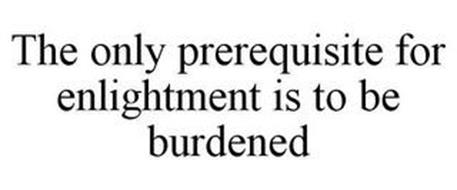 THE ONLY PREREQUISITE FOR ENLIGHTMENT IS TO BE BURDENED
