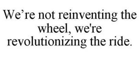 WE'RE NOT REINVENTING THE WHEEL, WE'RE REVOLUTIONIZING THE RIDE.