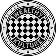 WE ARE IN SEARCH OF TRUE WEALTH WEALTHY KULTURE
