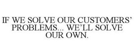 IF WE SOLVE OUR CUSTOMERS' PROBLEMS... WE'LL SOLVE OUR OWN.