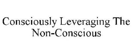 CONSCIOUSLY LEVERAGING THE NON-CONSCIOUS
