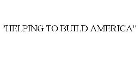 """""""HELPING TO BUILD AMERICA"""""""