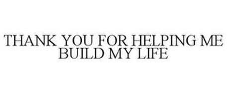 THANK YOU FOR HELPING ME BUILD MY LIFE