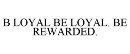 B LOYAL BE LOYAL. BE REWARDED.