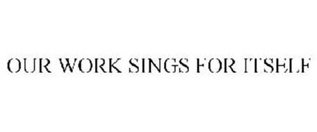 OUR WORK SINGS FOR ITSELF