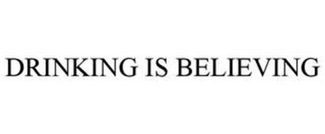 DRINKING IS BELIEVING