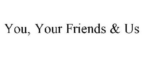 YOU, YOUR FRIENDS & US