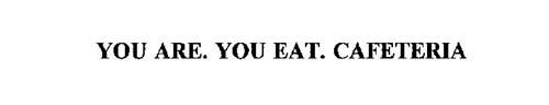 YOU ARE.  YOU EAT.  CAFETERIA